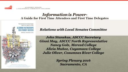 Information is Power- A Guide for First Time Attendees and First Time Delegates Relations with Local Senates Committee John Stanskas, ASCCC Secretary Ginni.