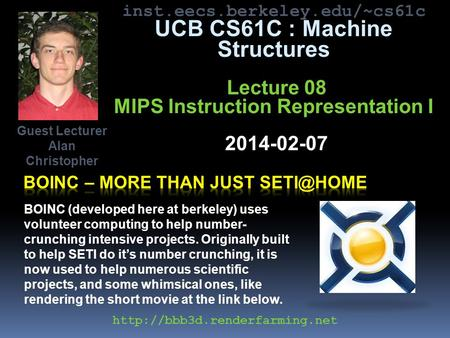 Inst.eecs.berkeley.edu/~cs61c UCB CS61C : Machine Structures Lecture 08 MIPS Instruction Representation I 2014-02-07 Guest Lecturer Alan Christopher