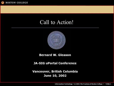 Information Technology  © 2001 The Trustees of Boston College   Slide 1 Call to Action! Bernard W. Gleason JA-SIG uPortal Conference Vancouver, British.