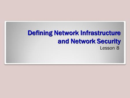 Defining Network Infrastructure and Network Security Lesson 8.