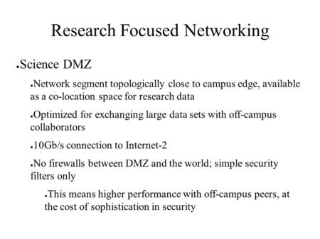 Research Focused Networking ● Science DMZ ● Network segment topologically close to campus edge, available as a co-location space for research data ● Optimized.