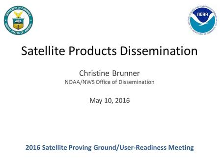Satellite Products Dissemination Christine Brunner NOAA/NWS Office of Dissemination May 10, 2016 2016 Satellite Proving Ground/User-Readiness Meeting.