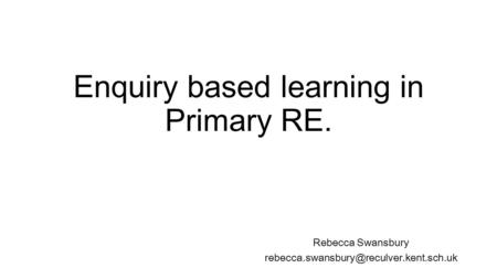 Enquiry based learning in Primary RE. Rebecca Swansbury