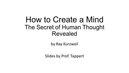 How to Create a Mind The Secret of Human Thought Revealed by Ray Kurzweil Slides by Prof. Tappert.