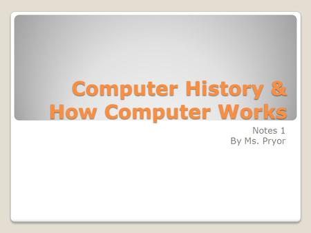 Computer History & How Computer Works Notes 1 By Ms. Pryor.