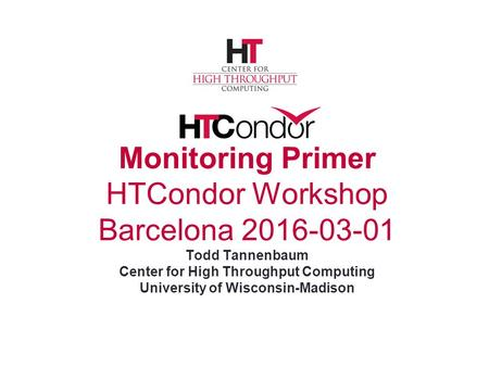 Monitoring Primer HTCondor Workshop Barcelona 2016-03-01 Todd Tannenbaum Center for High Throughput Computing University of Wisconsin-Madison.
