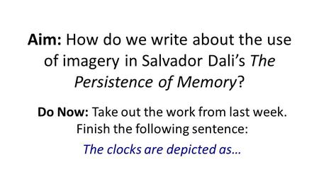 Aim: How do we write about the use of imagery in Salvador Dali's The Persistence of Memory? Do Now: Take out the work from last week. Finish the following.