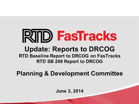 Update: Reports to DRCOG RTD Baseline Report to DRCOG on FasTracks RTD SB 208 Report to DRCOG Planning & Development Committee June 3, 2014.