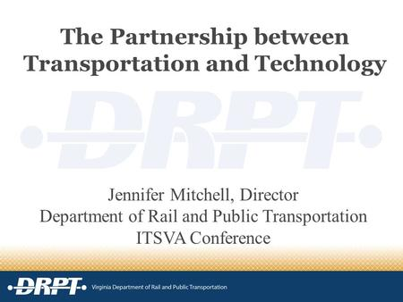 The Partnership between Transportation and Technology Jennifer Mitchell, Director Department of Rail and Public Transportation ITSVA Conference.
