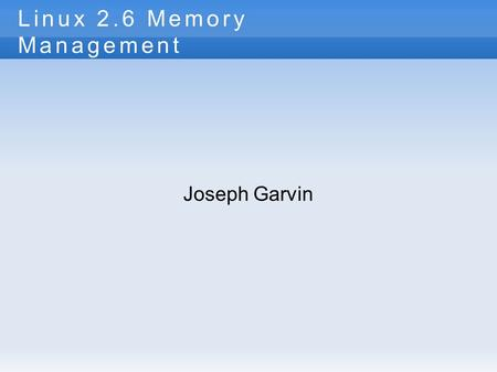Linux 2.6 Memory Management Joseph Garvin. Why do we care? Without keeping multiple process in memory at once, we loose all the hard work we just did.