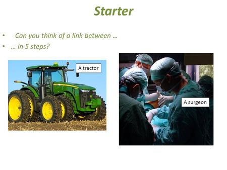 Starter Can you think of a link between … … in 5 steps? A tractor A surgeon.