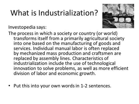 What is Industrialization? Investopedia says: The process in which a society or country (or world) transforms itself from a primarily agricultural society.