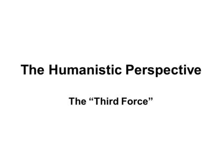 "The Humanistic Perspective The ""Third Force"". Prior to the 1960s, psychologists were divided into 2 main camps-psychoanalysts & behaviorists; Humanism."