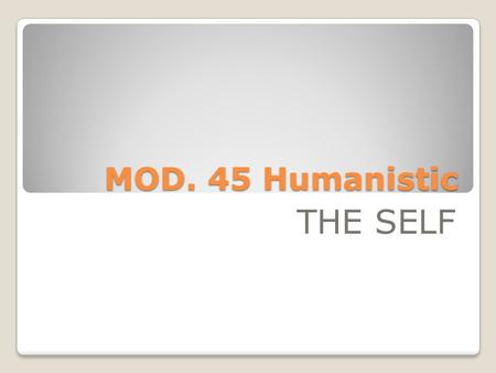 MOD. 45 Humanistic THE SELF. Abraham Maslow Hierarchy of Needs – theory of motivation, studied healthy people striving for achievement rather than sick.