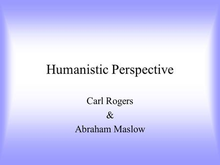 Humanistic Perspective Carl Rogers & Abraham Maslow.