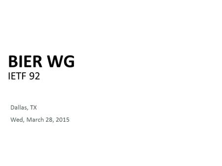 BIER WG IETF 92 Dallas, TX Wed, March 28, 2015. Notewell Any submission to the IETF intended by the Contributor for publication as all or part of an IETF.