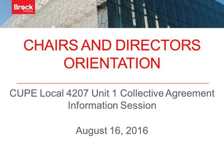 CHAIRS AND DIRECTORS ORIENTATION CUPE Local 4207 Unit 1 Collective Agreement Information Session August 16, 2016.