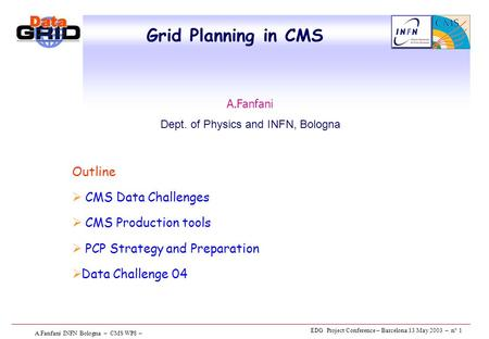EDG Project Conference – Barcelona 13 May 2003 – n° 1 A.Fanfani INFN Bologna – CMS WP8 – Grid Planning in CMS Outline  CMS Data Challenges  CMS Production.