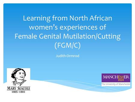 Learning from North African women's experiences of Female Genital Mutilation/Cutting (FGM/C) Judith Ormrod.
