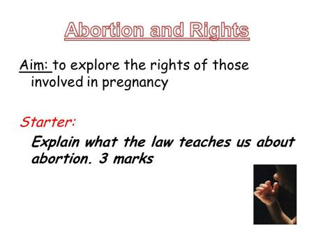 Aim: to explore the rights of those involved in pregnancy Starter: Explain what the law teaches us about abortion. 3 marks.