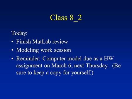 Class 8_2 Today: Finish MatLab review Modeling work session Reminder: Computer model due as a HW assignment on March 6, next Thursday. (Be sure to keep.