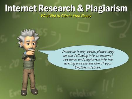 Internet Research & Plagiarism What Not to Cite in Your Essay Ironic as it may seem, please copy all the following info on internet research and plagiarism.