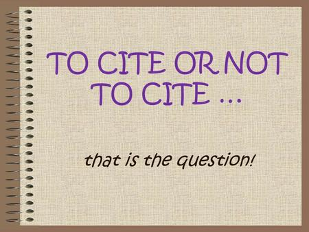 TO CITE OR NOT TO CITE … that is the question!. you use words copied from another source you use ideas from another person, even when you express them.