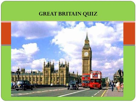 GREAT BRITAIN QUIZ. 1. The United Kingdom comprises... a) England and Scotland b) Great Britain and Northern Ireland c) England, Scotland and Wales d)
