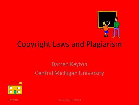 Copyright Laws and Plagiarism Darren Keyton Central Michigan University 10/2/2016Darren Keyton EDU 290.