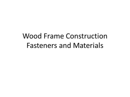 Wood Frame Construction Fasteners and Materials. Fasteners.