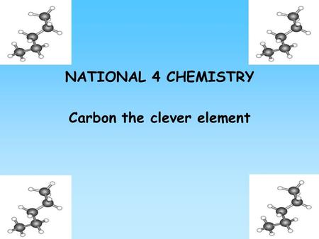 NATIONAL 4 CHEMISTRY Carbon the clever element. Contents Homologous series Fuelling Scotland's future Alkanes Alkenes Cycloalkanes.