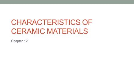 CHARACTERISTICS OF CERAMIC MATERIALS Chapter 12. Ceramic products made out of clay, an inorganic, nonmetallic solid material that if derived from naturally.