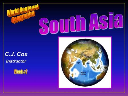 C.J. Cox Instructor. South Asia F Ten Geographic Qualities F Physical Geography F Cultural Geography F Regions & States.