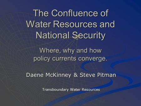 The Confluence of Water Resources and National Security Where, why and how policy currents converge. Daene McKinney & Steve Pitman Transboundary Water.