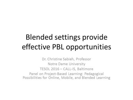Blended settings provide effective PBL opportunities Dr. Christine Sabieh, Professor Notre Dame University TESOL 2016 – CALL-IS, Baltimore Panel on Project-Based.