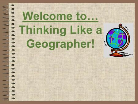 Welcome to… Thinking Like a Geographer!. Hey, what's the BIG idea?! Geography is the study of the Earth and the ways we interact with Earth. Geographers.