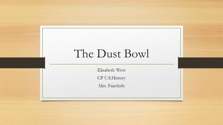 The Dust Bowl Elisabeth West CP U.S.History Mrs. Faircloth.
