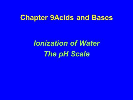 Chapter 9Acids and Bases Ionization of Water The pH Scale.