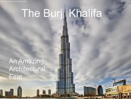 An Amazing Architectural Feat The Burj Khalifa. Construction Made of 111,000 tons of steel and cement (58,900 cubic feet) Idea created by Mohamed Alabbar.
