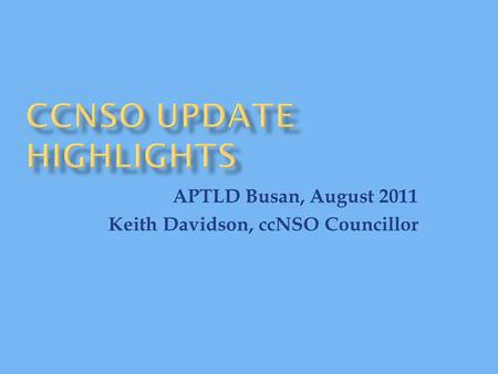 APTLD Busan, August 2011 Keith Davidson, ccNSO Councillor.