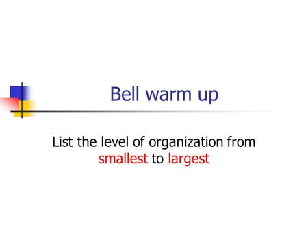 Bell warm up List the level of organization from smallest to largest.