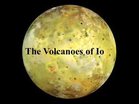 The Volcanoes of Io. Sulfur dioxide As temp increases: white yellow orange brown black.
