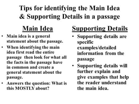 Tips for identifying the Main Idea & Supporting Details in a passage Main Idea Main idea is a general statement about the passage. When identifying the.