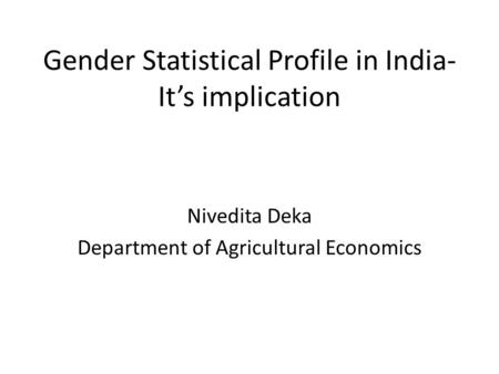 Gender Statistical Profile <strong>in</strong> <strong>India</strong>- It's implication Nivedita Deka Department of Agricultural Economics.