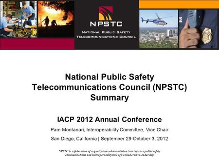 NPSTC is a federation of organizations whose mission is to improve public safety communications and interoperability through collaborative leadership.