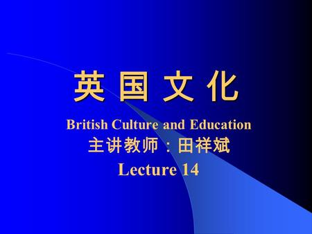 英 国 文 化英 国 文 化英 国 文 化英 国 文 化 British Culture and Education 主讲教师:田祥斌 Lecture 14.