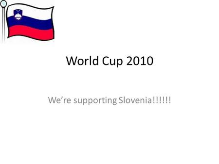 World Cup 2010 We're supporting Slovenia!!!!!!. Slovenia Official name: Republic of Slovenia Area: 20,273km Forest: 10,124km (Half county is forest) Shares.