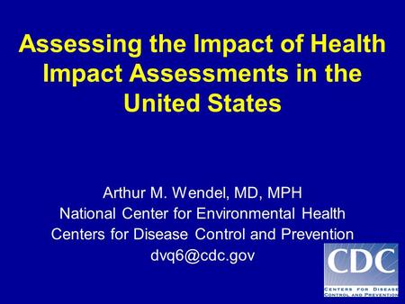 Assessing the Impact of Health Impact Assessments in the United States Arthur M. Wendel, MD, MPH National Center for Environmental Health Centers for Disease.