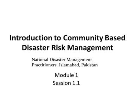 Introduction to Community Based Disaster Risk Management Module 1 Session 1.1 National Disaster Management Practitioners, Islamabad, Pakistan.