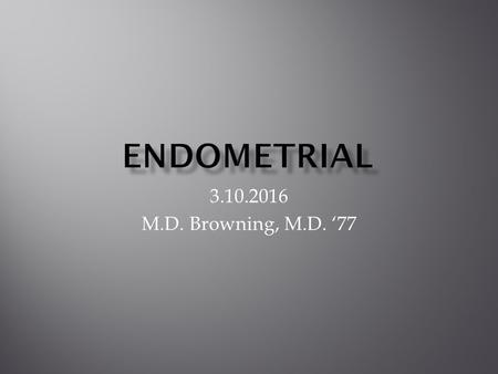 3.10.2016 M.D. Browning, M.D. '77.  Most Common Cancer of Female Reproductive System  60,000/year with 10,000 deaths  Normal Cells in the Endometrium.